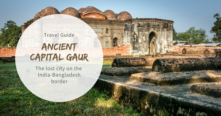 Gaur (Gauda / Gour): The rich ancient capital of Bengal located on the India-Bangladesh border