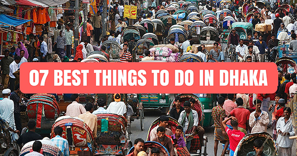 07 Best things to do in Dhaka for the ultimate experience.