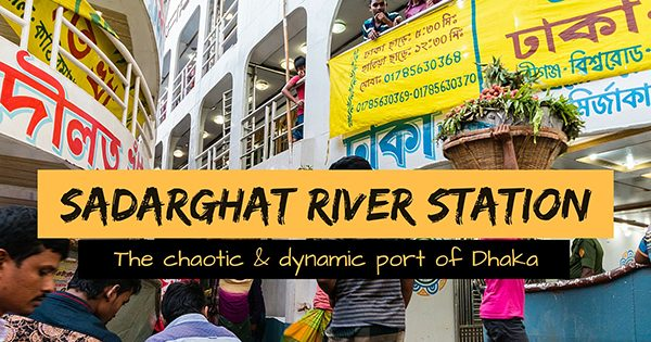 Sadarghat: The chaotic and dynamic river port of Dhaka