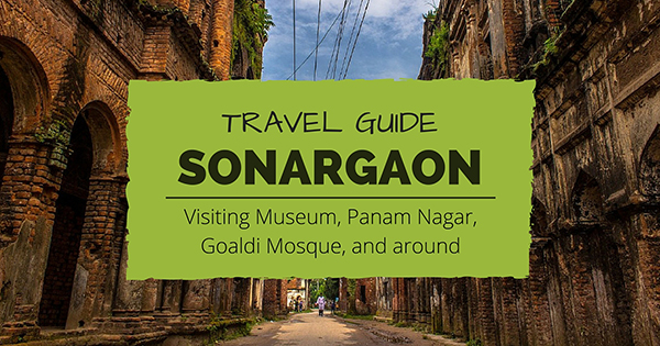 Everything you need to travel Sonargaon, Panam Nagar, Goaldi Mosque, and other important sights in Sonargaon and around